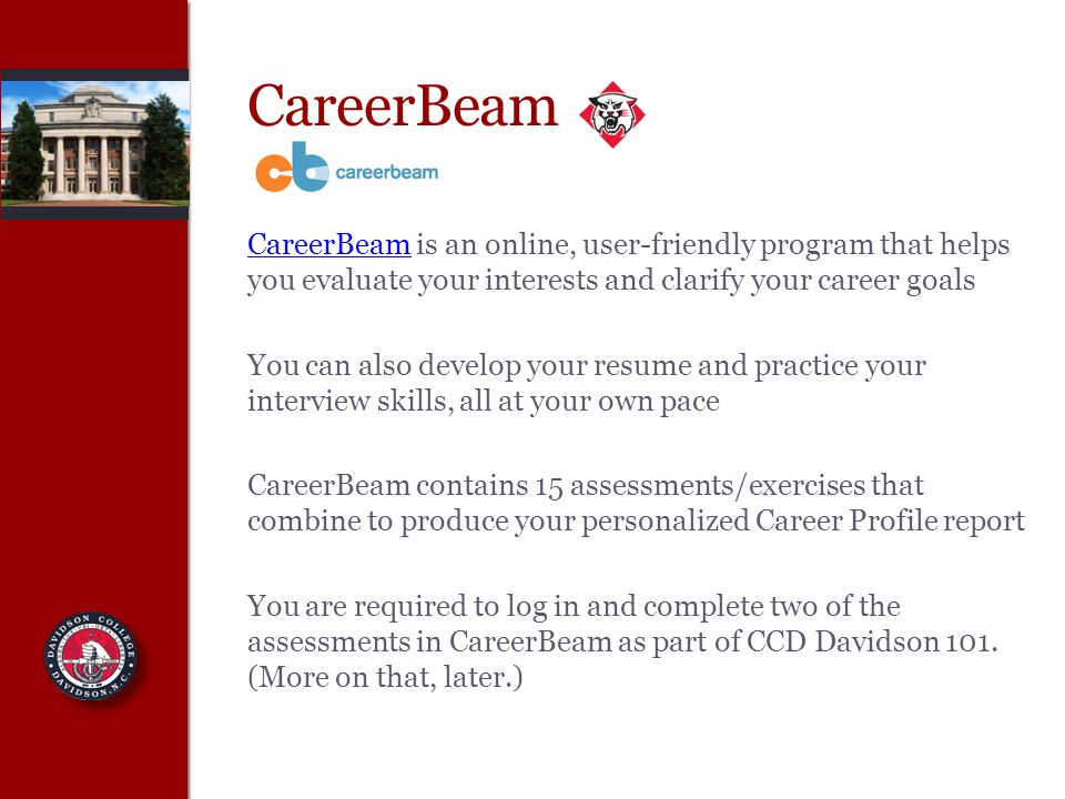 CareerBeam CareerBeam is an online, user-friendly program that helps you evaluate your interests and clarify your career goals You can also develop your resume and practice your interview skills, all at your own pace CareerBeam contains 15 assessments/exercises that combine to produce your personalized Career Profile report You are required to log in and complete two of the assessments in CareerBeam as part of CCD Davidson 101.