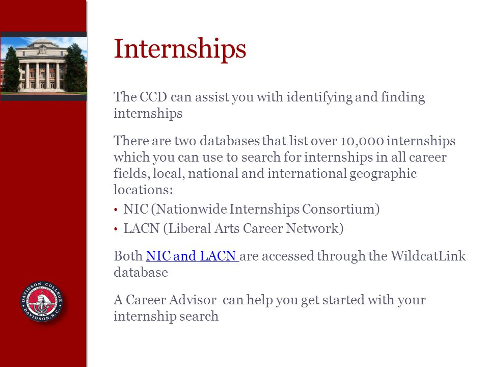 Internships The CCD can assist you with identifying and finding internships There are two databases that list over 10,000 internships which you can use to search for internships in all career fields, local, national and international geographic locations: NIC (Nationwide Internships Consortium) LACN (Liberal Arts Career Network) Both NIC and LACN are accessed through the WildcatLink databaseNIC and LACN A Career Advisor can help you get started with your internship search