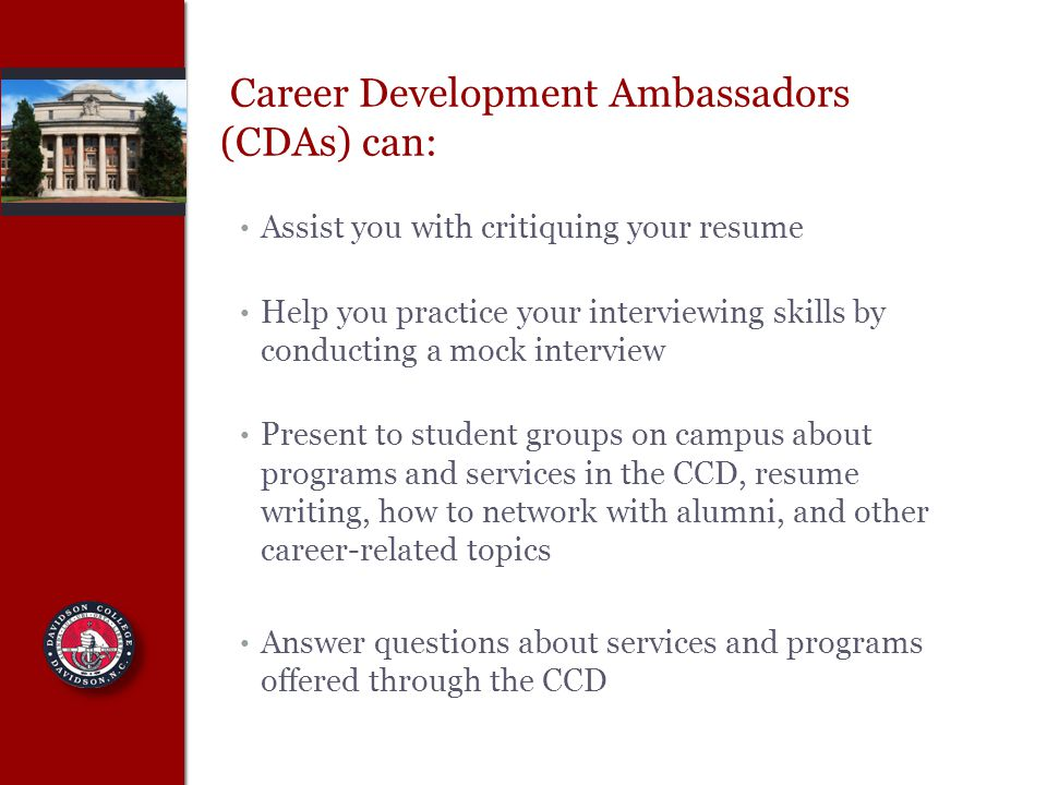Career Development Ambassadors (CDAs) can: Assist you with critiquing your resume Help you practice your interviewing skills by conducting a mock interview Present to student groups on campus about programs and services in the CCD, resume writing, how to network with alumni, and other career-related topics Answer questions about services and programs offered through the CCD