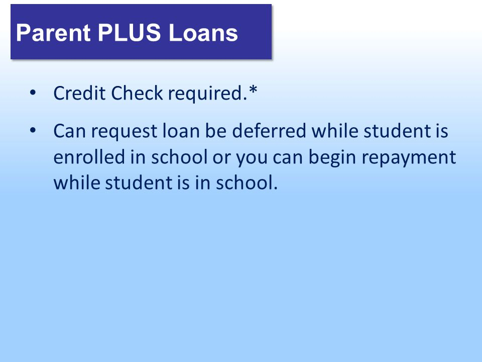 Parent PLUS Loans Credit Check required.* Can request loan be deferred while student is enrolled in school or you can begin repayment while student is