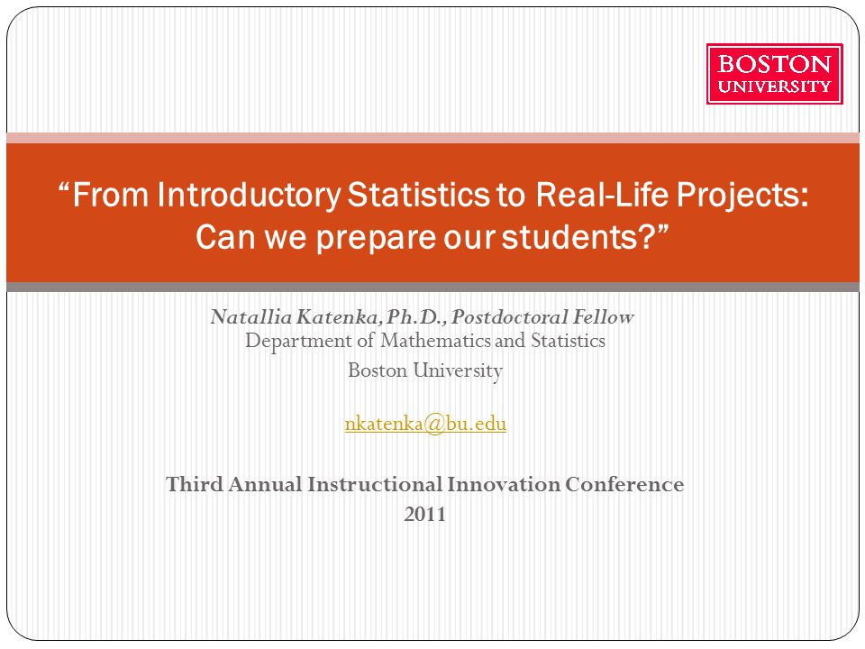 Natallia Katenka, Ph.D., Postdoctoral Fellow Department of Mathematics and Statistics Boston University nkatenka@bu.edu Third Annual Instructional Innovation Conference 2011 From Introductory Statistics to Real-Life Projects: Can we prepare our students