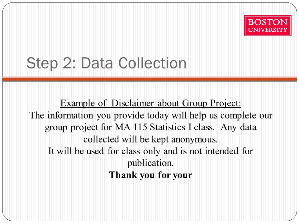 Step 2: Data Collection Example of Disclaimer about Group Project: The information you provide today will help us complete our group project for MA 115 Statistics I class.