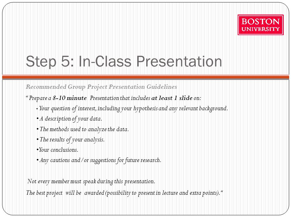 Step 5: In-Class Presentation Recommended Group Project Presentation Guidelines Prepare a 8-10 minute Presentation that includes at least 1 slide on: Your question of interest, including your hypothesis and any relevant background.