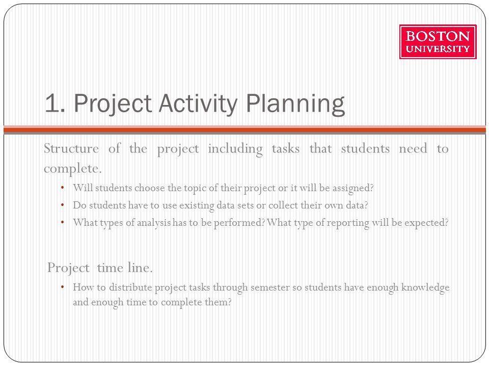 1. Project Activity Planning Structure of the project including tasks that students need to complete. Will students choose the topic of their project
