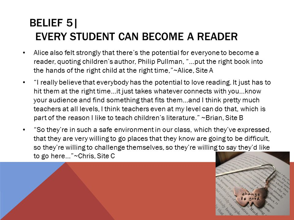 BELIEF 5| EVERY STUDENT CAN BECOME A READER Alice also felt strongly that there's the potential for everyone to become a reader, quoting children's author, Philip Pullman, ...put the right book into the hands of the right child at the right time, ~Alice, Site A I really believe that everybody has the potential to love reading.