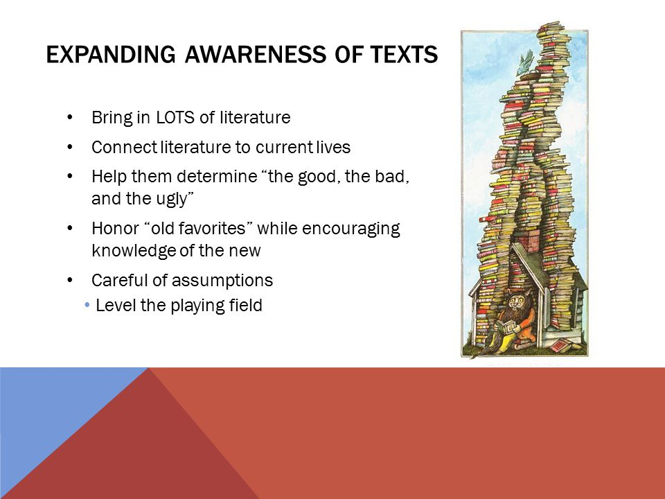 EXPANDING AWARENESS OF TEXTS Bring in LOTS of literature Connect literature to current lives Help them determine the good, the bad, and the ugly Honor old favorites while encouraging knowledge of the new Careful of assumptions Level the playing field