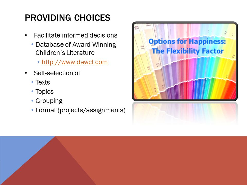 PROVIDING CHOICES Facilitate informed decisions Database of Award-Winning Children's Literature http://www.dawcl.com Self-selection of Texts Topics Grouping Format (projects/assignments)