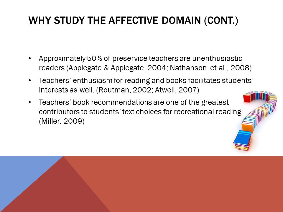 WHY STUDY THE AFFECTIVE DOMAIN (CONT.) Approximately 50% of preservice teachers are unenthusiastic readers (Applegate & Applegate, 2004; Nathanson, et al., 2008) Teachers' enthusiasm for reading and books facilitates students' interests as well.