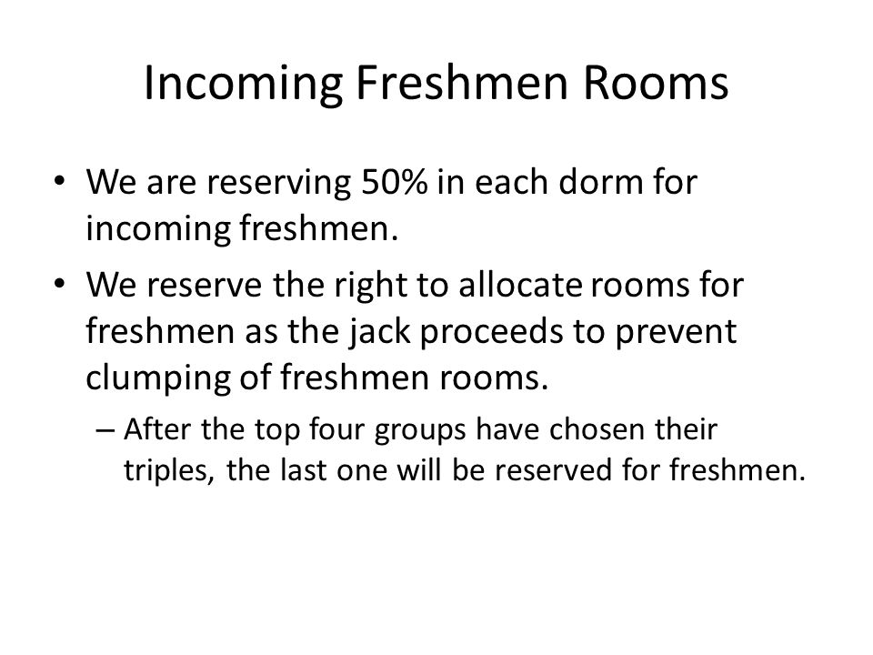 Incoming Freshmen Rooms We are reserving 50% in each dorm for incoming freshmen. We reserve the right to allocate rooms for freshmen as the jack proce