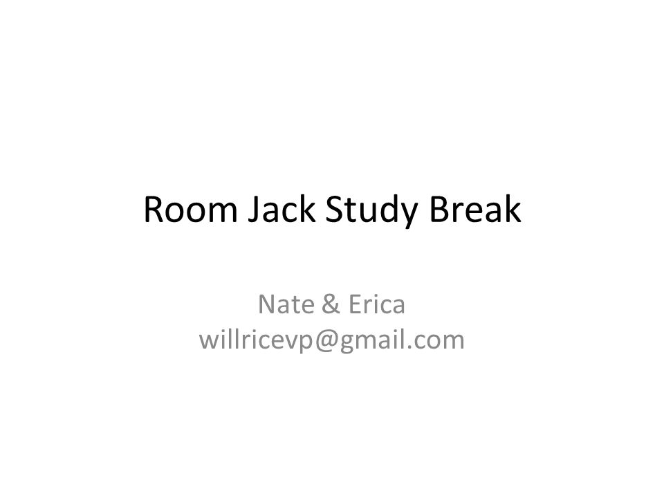 Room Jack Study Break Nate & Erica willricevp@gmail.com