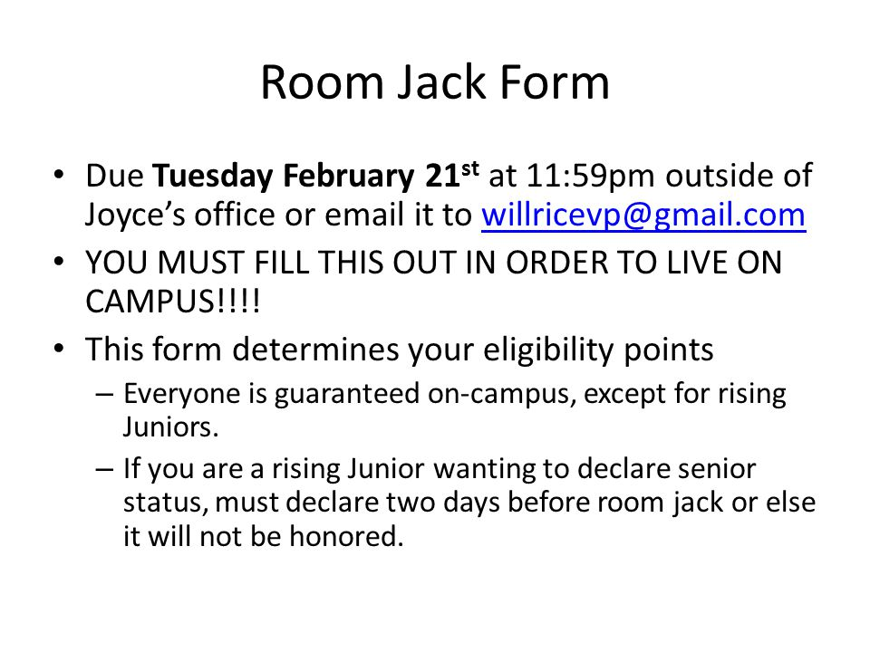 Room Jack Form Due Tuesday February 21 st at 11:59pm outside of Joyce's office or email it to willricevp@gmail.comwillricevp@gmail.com YOU MUST FILL T