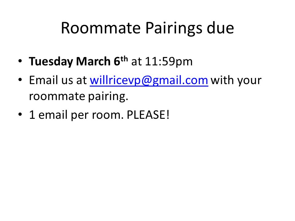 Roommate Pairings due Tuesday March 6 th at 11:59pm Email us at willricevp@gmail.com with your roommate pairing.willricevp@gmail.com 1 email per room.