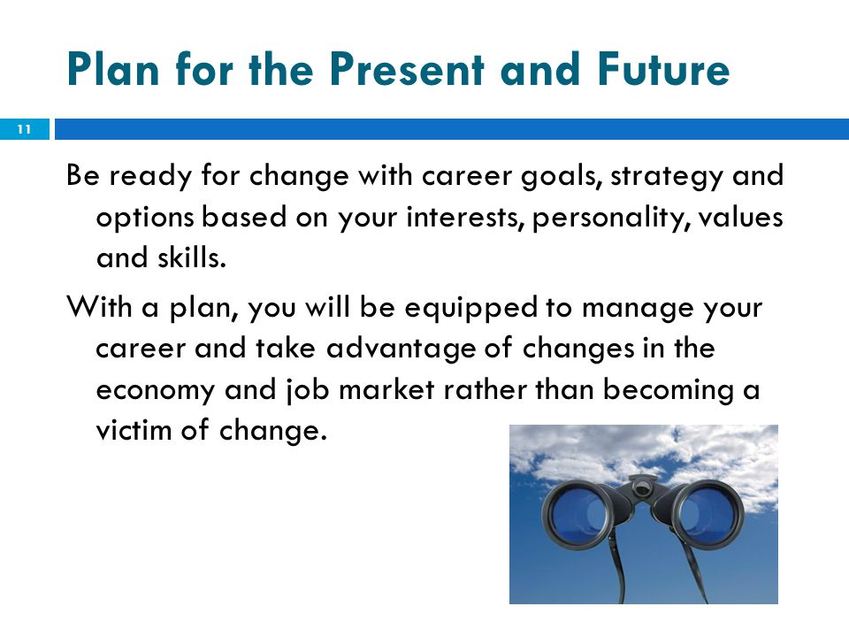 Plan for the Present and Future Be ready for change with career goals, strategy and options based on your interests, personality, values and skills. W