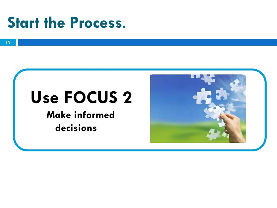Start the Process. Use FOCUS 2 Make informed decisions 13