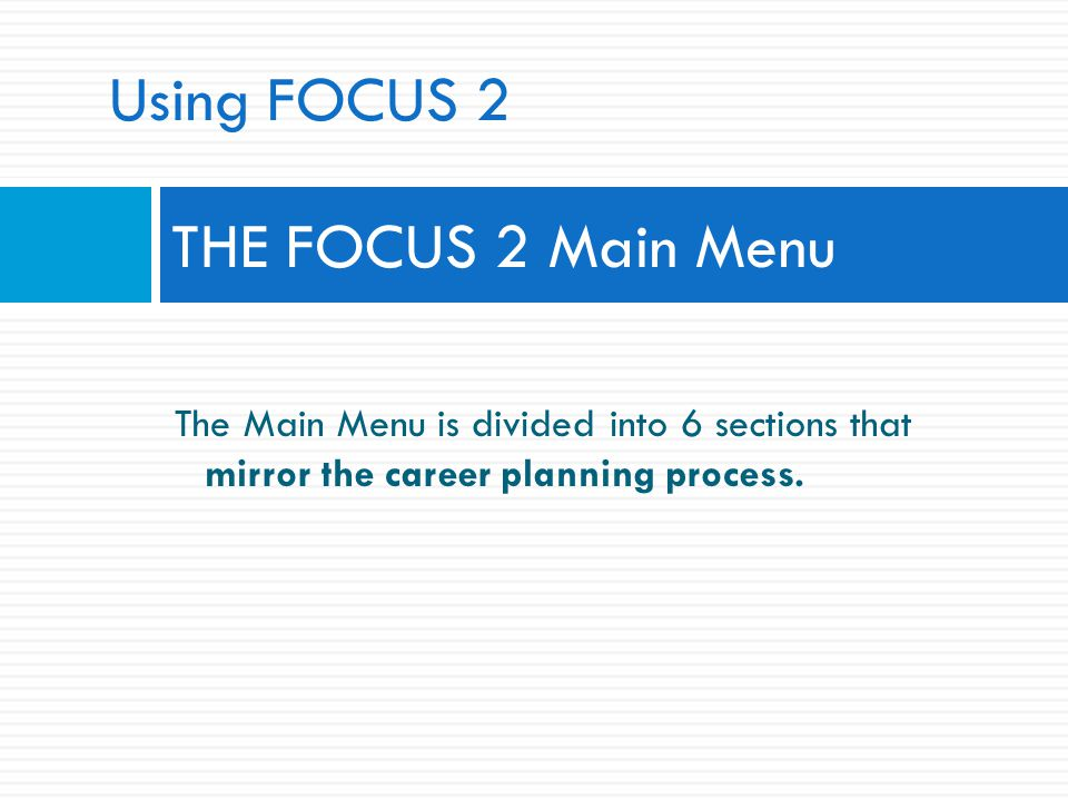 THE FOCUS 2 Main Menu The Main Menu is divided into 6 sections that mirror the career planning process. Using FOCUS 2