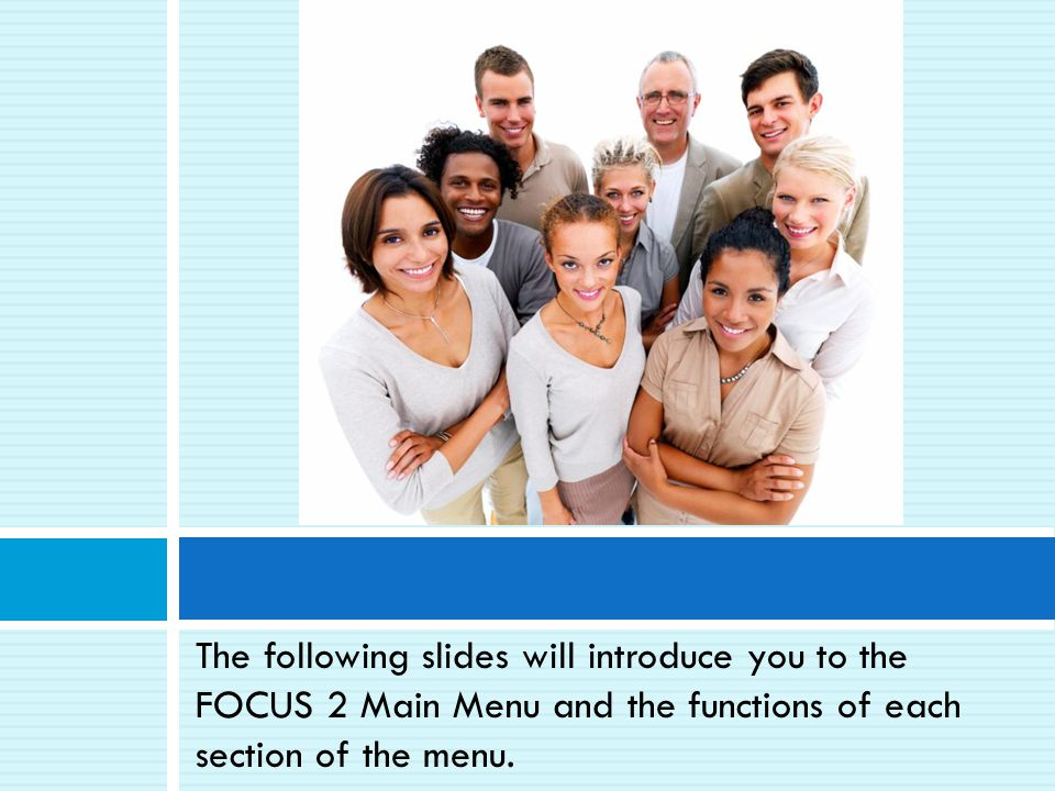 The following slides will introduce you to the FOCUS 2 Main Menu and the functions of each section of the menu.
