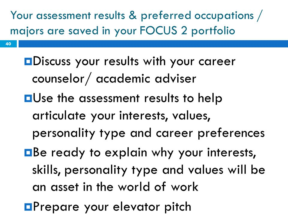 Your assessment results & preferred occupations / majors are saved in your FOCUS 2 portfolio  Discuss your results with your career counselor/ academ