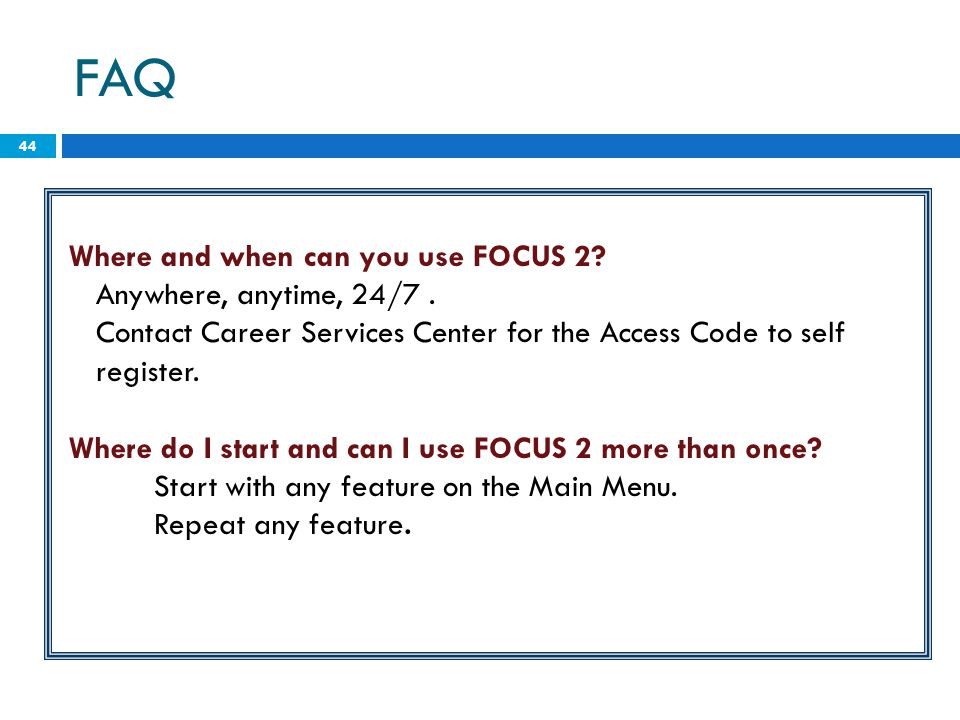 44 Where and when can you use FOCUS 2? Anywhere, anytime, 24/7. Contact Career Services Center for the Access Code to self register. Where do I start