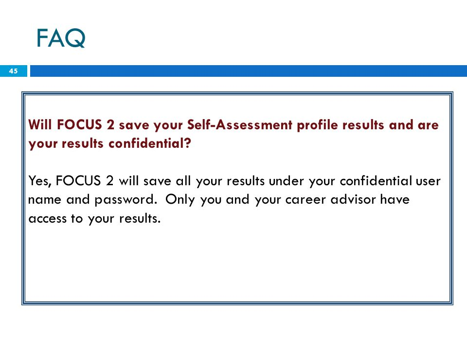 45 Will FOCUS 2 save your Self-Assessment profile results and are your results confidential? Yes, FOCUS 2 will save all your results under your confid