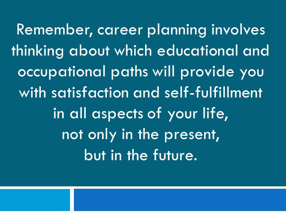Remember, career planning involves thinking about which educational and occupational paths will provide you with satisfaction and self-fulfillment in