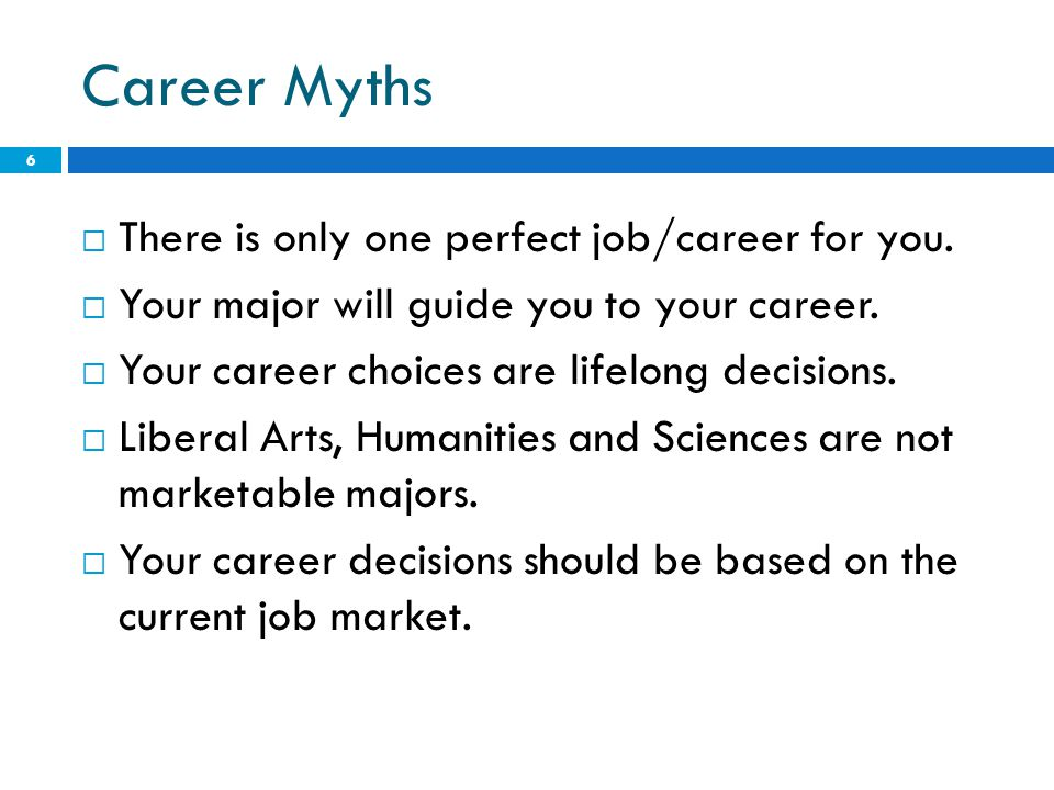 Career Myths  There is only one perfect job/career for you.  Your major will guide you to your career.  Your career choices are lifelong decisions.