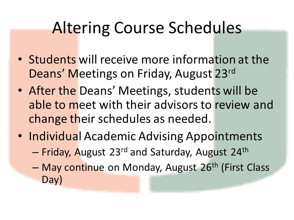 Altering Course Schedules Students will receive more information at the Deans' Meetings on Friday, August 23 rd After the Deans' Meetings, students will be able to meet with their advisors to review and change their schedules as needed.