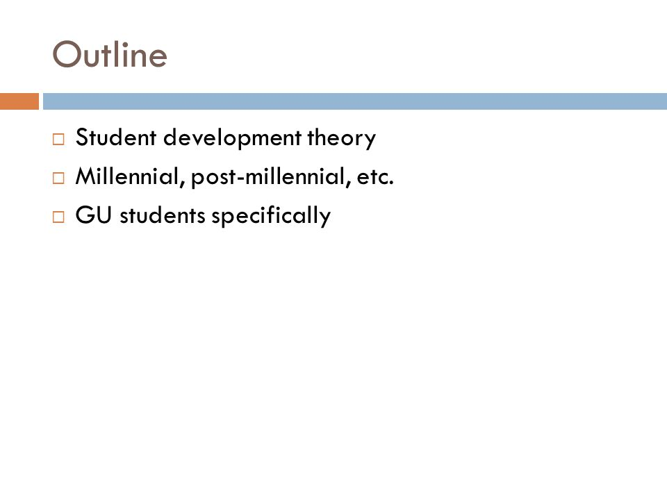 Outline  Student development theory  Millennial, post-millennial, etc.  GU students specifically