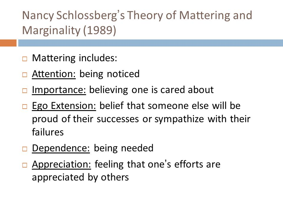 Nancy Schlossberg's Theory of Mattering and Marginality (1989)  Mattering includes:  Attention: being noticed  Importance: believing one is cared about  Ego Extension: belief that someone else will be proud of their successes or sympathize with their failures  Dependence: being needed  Appreciation: feeling that one's efforts are appreciated by others