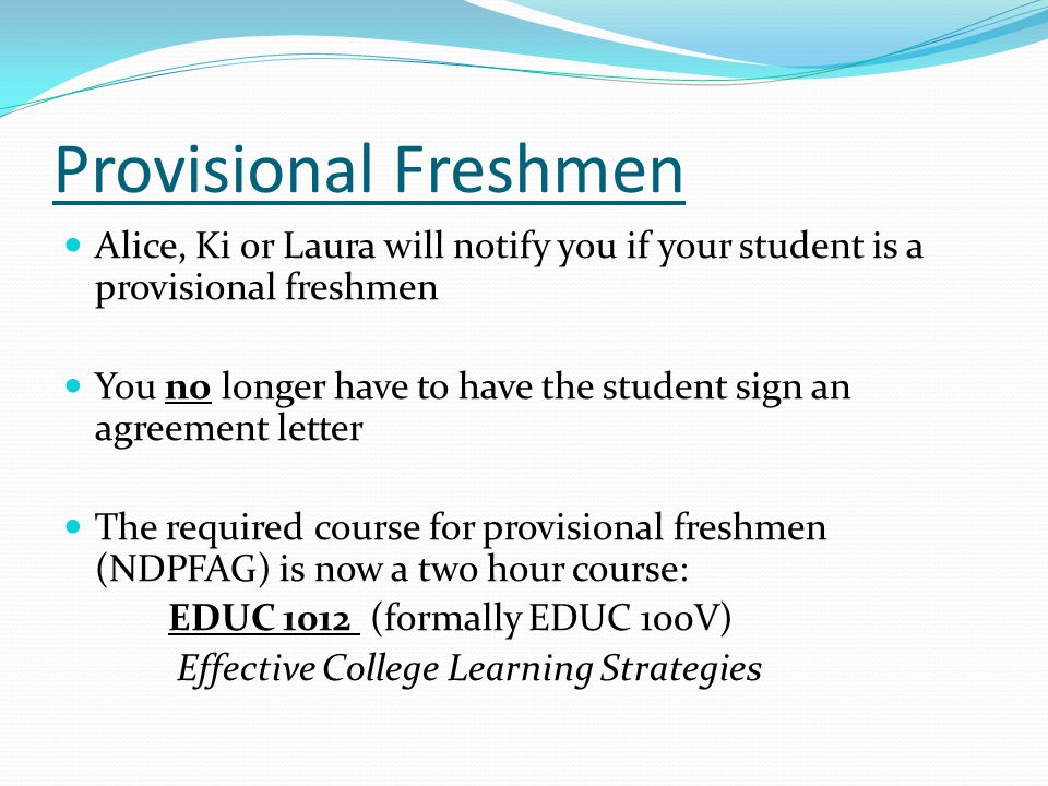 Provisional Freshmen Alice, Ki or Laura will notify you if your student is a provisional freshmen You no longer have to have the student sign an agreement letter The required course for provisional freshmen (NDPFAG) is now a two hour course: EDUC 1012 (formally EDUC 100V) Effective College Learning Strategies