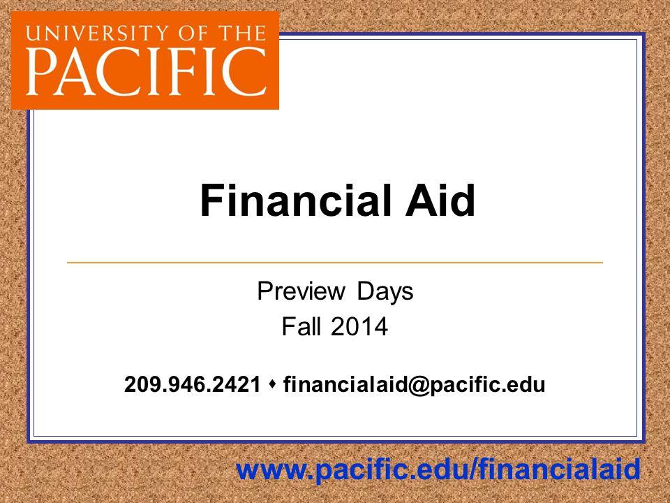 Financial Aid Preview Days Fall 2014 209.946.2421  financialaid@pacific.edu www.pacific.edu/financialaid
