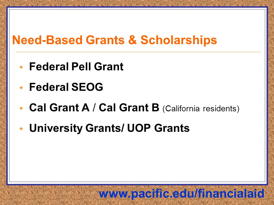 Need-Based Grants & Scholarships  Federal Pell Grant  Federal SEOG  Cal Grant A / Cal Grant B (California residents)  University Grants/ UOP Grants www.pacific.edu/financialaid