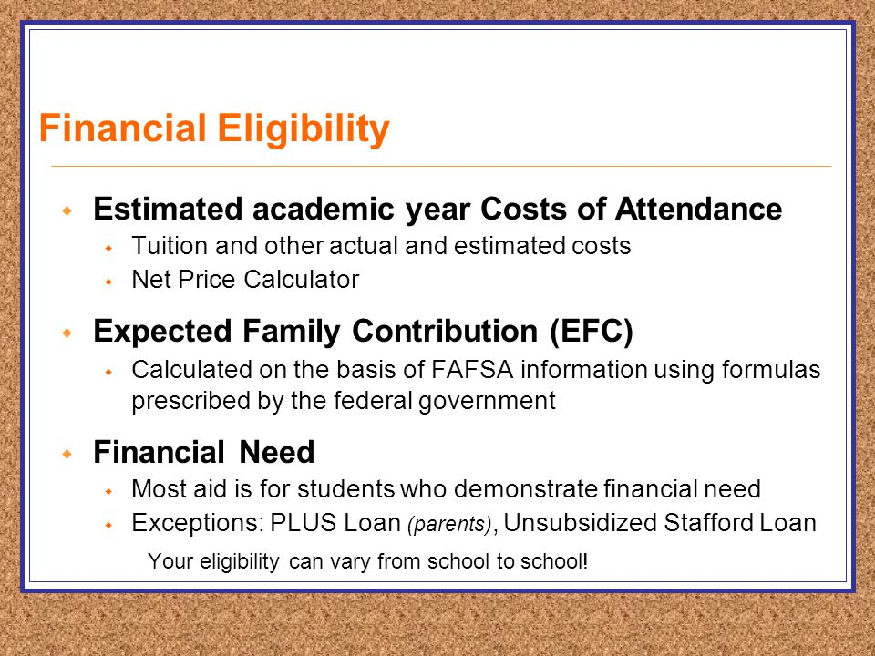 Financial Eligibility  Estimated academic year Costs of Attendance  Tuition and other actual and estimated costs  Net Price Calculator  Expected Family Contribution (EFC)  Calculated on the basis of FAFSA information using formulas prescribed by the federal government  Financial Need  Most aid is for students who demonstrate financial need  Exceptions: PLUS Loan (parents), Unsubsidized Stafford Loan Your eligibility can vary from school to school!