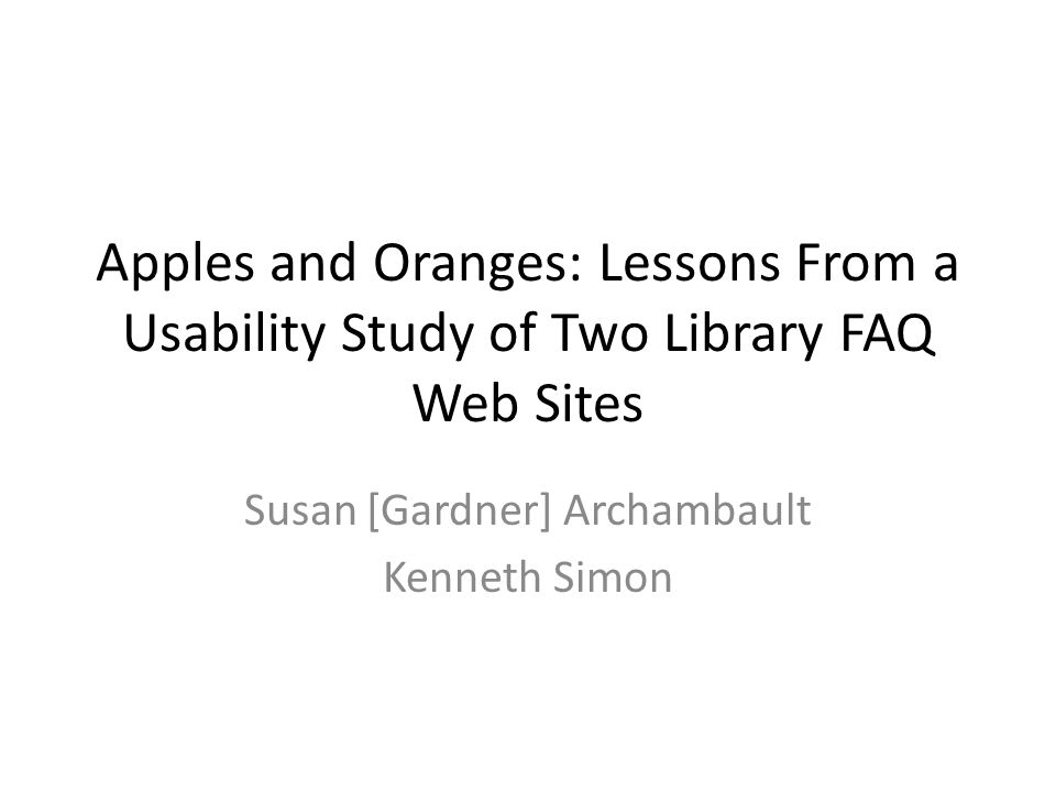 Apples and Oranges: Lessons From a Usability Study of Two Library FAQ Web Sites Susan [Gardner] Archambault Kenneth Simon