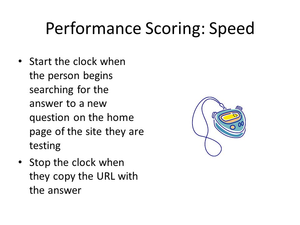 Performance Scoring: Speed Start the clock when the person begins searching for the answer to a new question on the home page of the site they are testing Stop the clock when they copy the URL with the answer