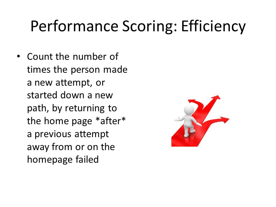Performance Scoring: Efficiency Count the number of times the person made a new attempt, or started down a new path, by returning to the home page *after* a previous attempt away from or on the homepage failed