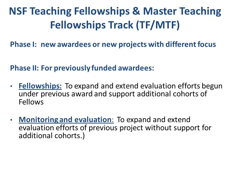 NSF Teaching Fellowships & Master Teaching Fellowships Track (TF/MTF) Phase I: new awardees or new projects with different focus Phase II: For previou