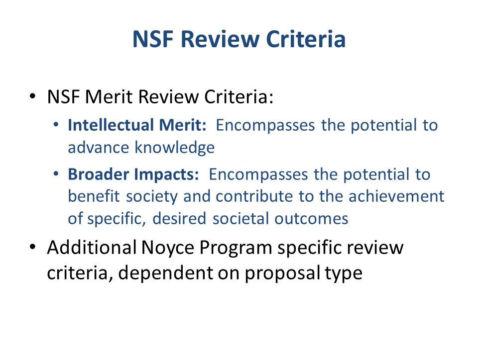 NSF Review Criteria NSF Merit Review Criteria: Intellectual Merit: Encompasses the potential to advance knowledge Broader Impacts: Encompasses the pot