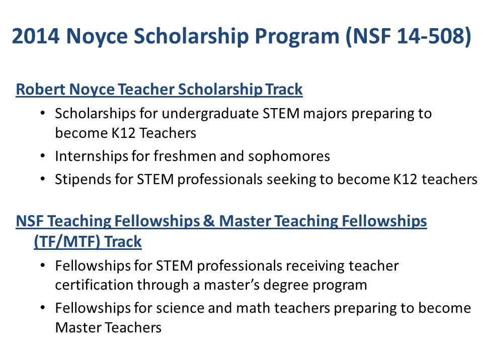 2014 Noyce Scholarship Program (NSF 14-508) Capacity Building Track To establish the infrastructure and partnerships for implementing a future Noyce Teacher Scholarship or NSF Teaching Fellowship (TF/MTF) project:  Development of new teacher preparation programs for STEM majors and STEM professionals  Development of new programs for developing Master STEM Teachers To synthesize and disseminate effective practices developed by the Noyce community