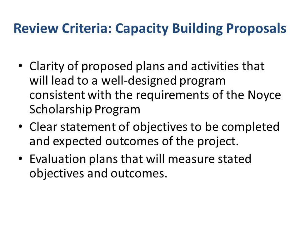 Review Criteria: Capacity Building Proposals Clarity of proposed plans and activities that will lead to a well-designed program consistent with the re