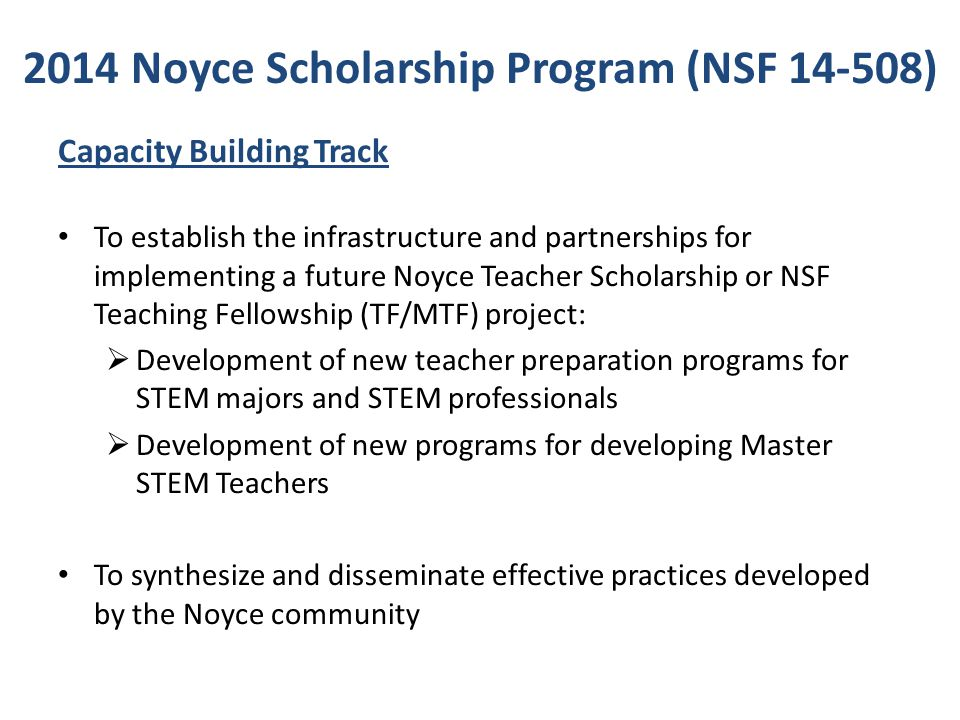 NSF Review Criteria NSF Merit Review Criteria: Intellectual Merit: Encompasses the potential to advance knowledge Broader Impacts: Encompasses the potential to benefit society and contribute to the achievement of specific, desired societal outcomes Additional Noyce Program specific review criteria, dependent on proposal type