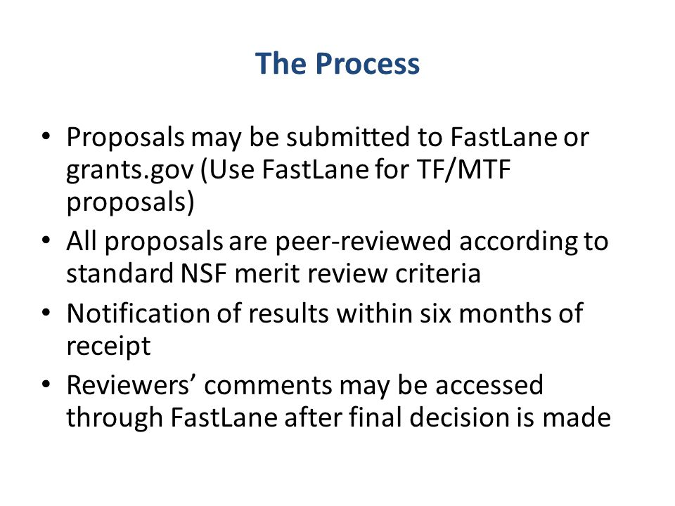 The Process Proposals may be submitted to FastLane or grants.gov (Use FastLane for TF/MTF proposals) All proposals are peer-reviewed according to stan
