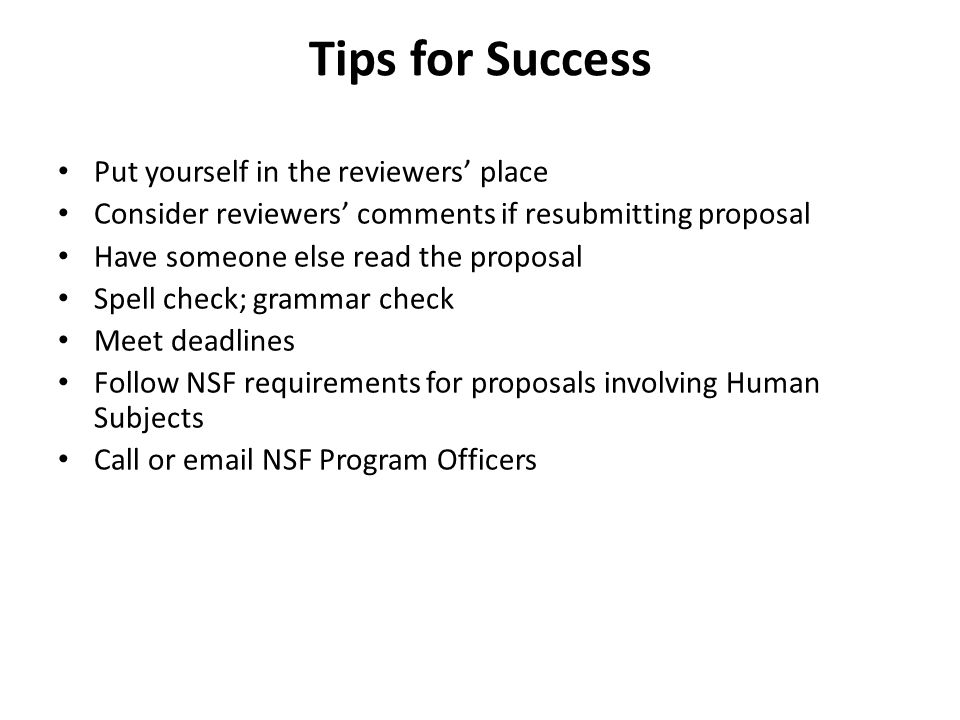 Tips for Success Put yourself in the reviewers' place Consider reviewers' comments if resubmitting proposal Have someone else read the proposal Spell
