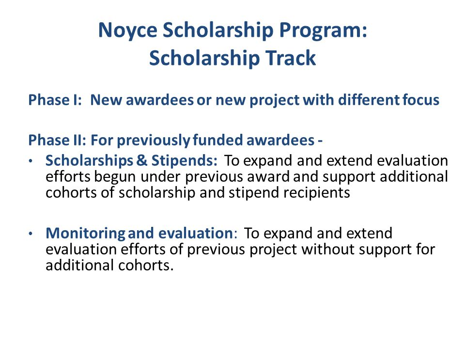 Noyce Scholarship Program Projects include: STEM faculty collaborating with Education faculty Strong partnership with school district Recruitment and selection strategies Exemplary teacher preparation programs leading to certification and/or professional development programs for Master Teaching Fellows) Support for new teachers Mechanism for monitoring recipients Institutional support Evaluation