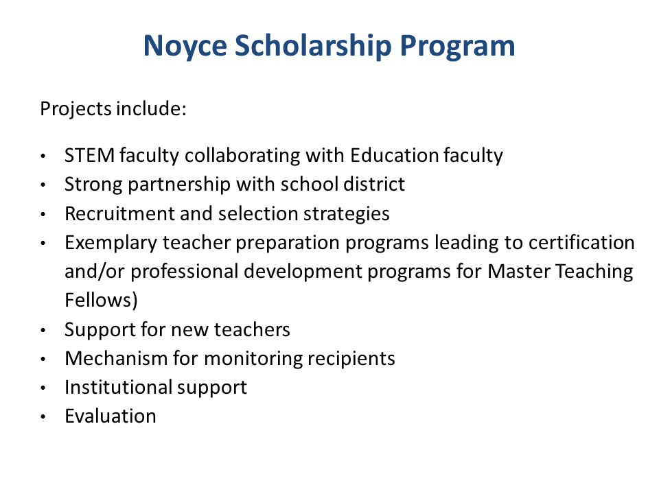 Noyce Scholarship Program: Scholarship Track Phase I: Scholarships, Stipends, Internships Award size up to $1,200,000 Additional $250,000 for collaboration with two-year colleges Duration up to 5 years Administrative/programmatic costs may not exceed 25% of total direct costs 75% of total direct costs must directly support participants Must use fully negotiated rate for indirect costs No cost sharing