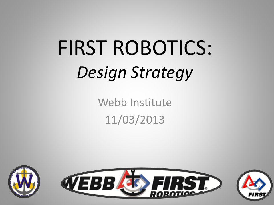FIRST ROBOTICS: Design Strategy Webb Institute 11/03/2013
