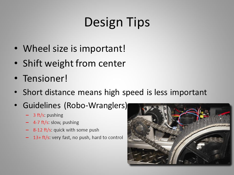Design Tips Wheel size is important! Shift weight from center Tensioner! Short distance means high speed is less important Guidelines (Robo-Wranglers)
