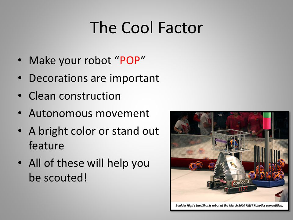 The Cool Factor Make your robot POP Decorations are important Clean construction Autonomous movement A bright color or stand out feature All of these will help you be scouted!
