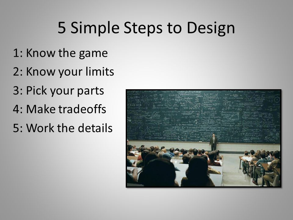5 Simple Steps to Design 1: Know the game 2: Know your limits 3: Pick your parts 4: Make tradeoffs 5: Work the details