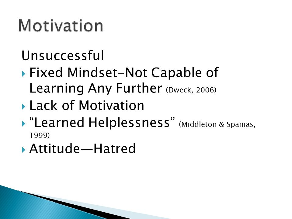 Unsuccessful  Fixed Mindset-Not Capable of Learning Any Further (Dweck, 2006)  Lack of Motivation  Learned Helplessness (Middleton & Spanias, 1999)  Attitude—Hatred