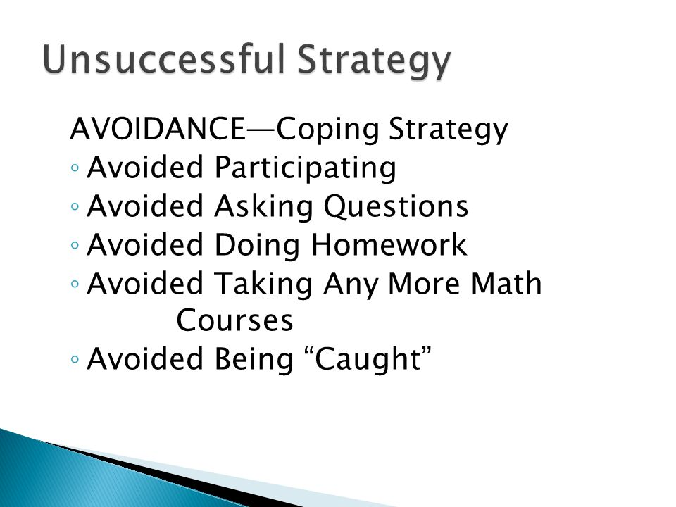 AVOIDANCE—Coping Strategy ◦ Avoided Participating ◦ Avoided Asking Questions ◦ Avoided Doing Homework ◦ Avoided Taking Any More Math Courses ◦ Avoided Being Caught